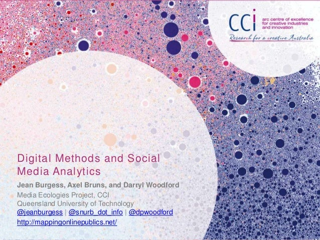 Digital Methods and Social Media Analytics Jean Burgess, Axel Bruns, and Darryl Woodford Media Ecologies Project, CCI Quee...