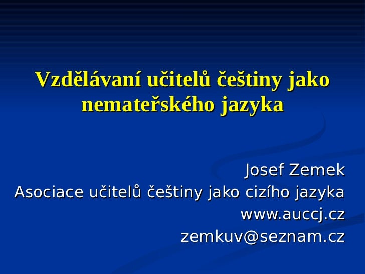 Vzdělávaní učitelů češtiny jako      nemateřského jazyka                              Josef ZemekAsociace učitelů češtiny ...
