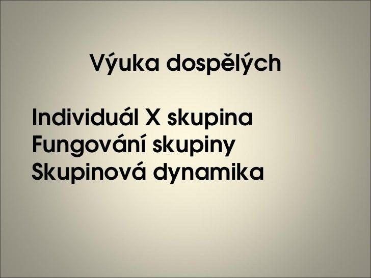 VýukadospělýchIndividuálXskupinaFungovánískupinySkupinovádynamika