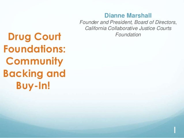Drug Court Foundations: Community Backing and Buy-In! Dianne Marshall Founder and President, Board of Directors, Californi...