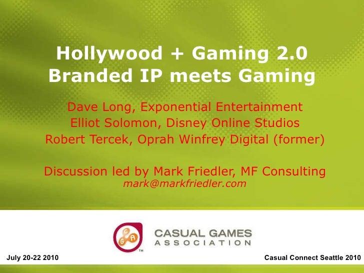 Hollywood + Gaming 2.0 Branded IP meets Gaming Dave Long, Exponential Entertainment Elliot Solomon, Disney Online Studios ...