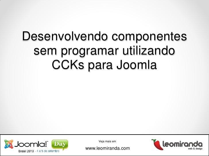 Desenvolvendo componentes sem programar com CCKs Joomla - Joomla Day 2010 - leomiranda.com