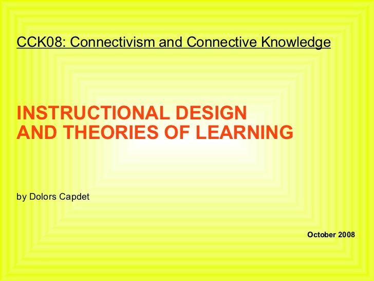 CCK08: Connectivism and Connective Knowledge INSTRUCTIONAL DESIGN AND THEORIES OF LEARNING by Dolors Capdet October 2008