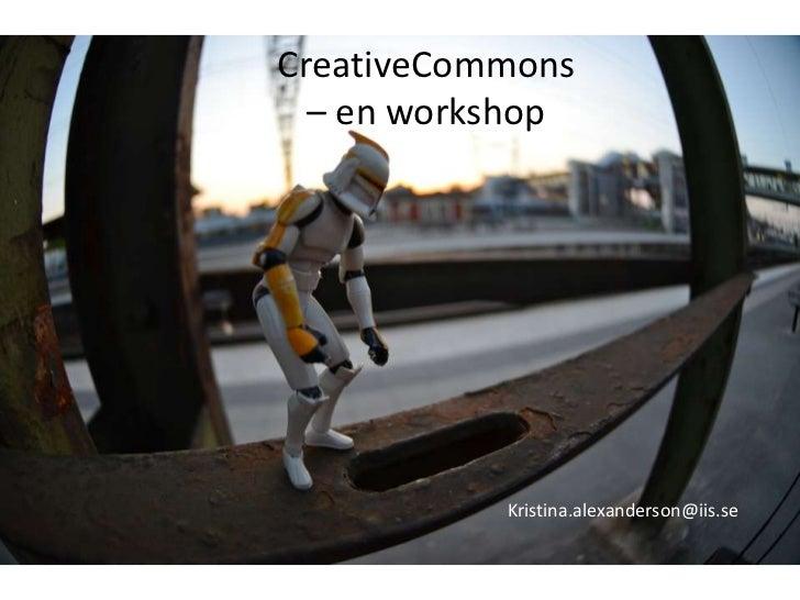 CreativeCommons<br />– en workshop<br />Kristina.alexanderson@iis.se<br />