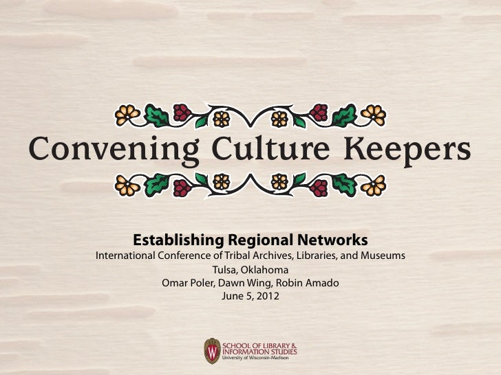Convening Culture Keepers           Establishing Regional Networks   International Conference of Tribal Archives, Librarie...