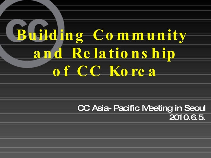 Building Community  and Relationship of CC Korea CC Asia-Pacific Meeting in Seoul 2010.6.5.