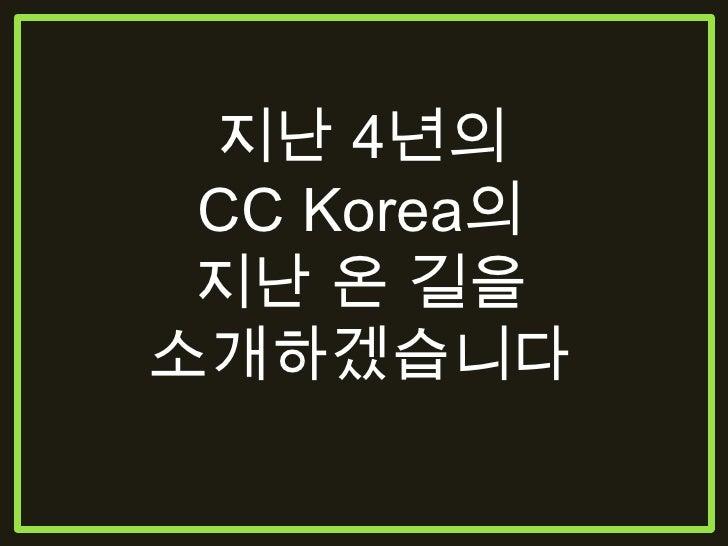 지난 4년의 CC Korea가 <br />걸어온 길을 소개하겠습니다<br />