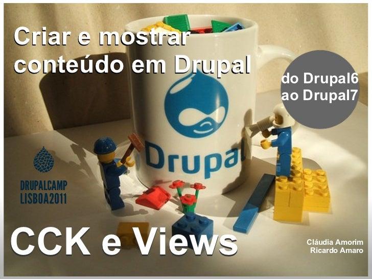 CCK e Views do Drupal6 ao Drupal7 CCK e Views Cláudia Amorim Ricardo Amaro Criar e mostrar conteúdo em Drupal Criar e most...