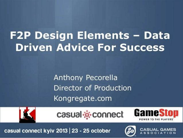 F2P Design Elements – Data Driven Advice For Success Anthony Pecorella Director of Production Kongregate.com