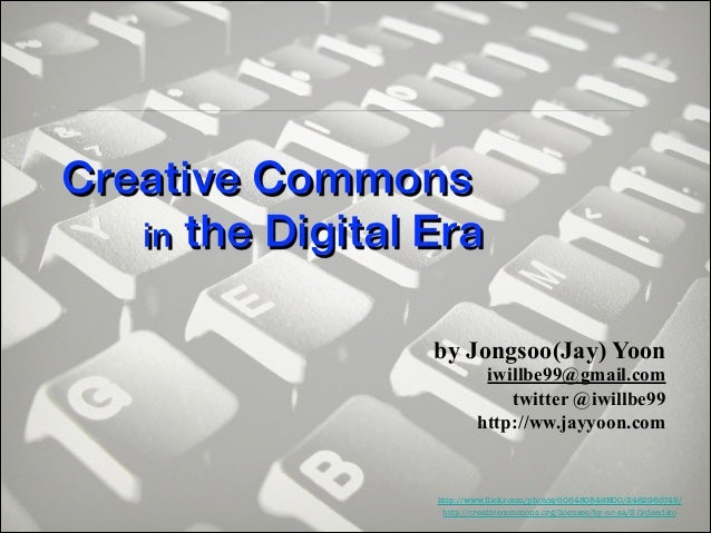 Creative Commons in the Digital Era by Jongsoo(Jay) Yoon  iwillbe99@gmail.com twitter @iwillbe99 http://ww.jayyoon.com  ht...