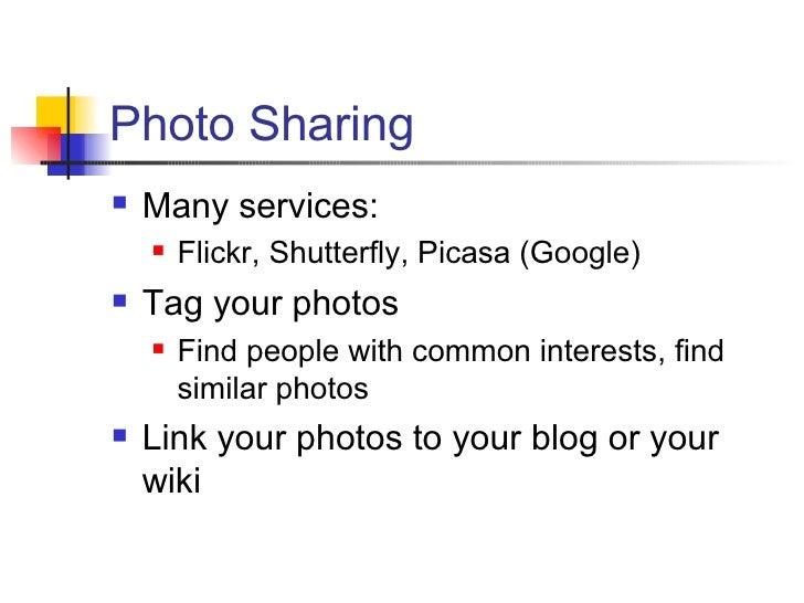 Photo Sharing <ul><li>Many services: </li></ul><ul><ul><li>Flickr, Shutterfly, Picasa (Google) </li></ul></ul><ul><li>Tag ...