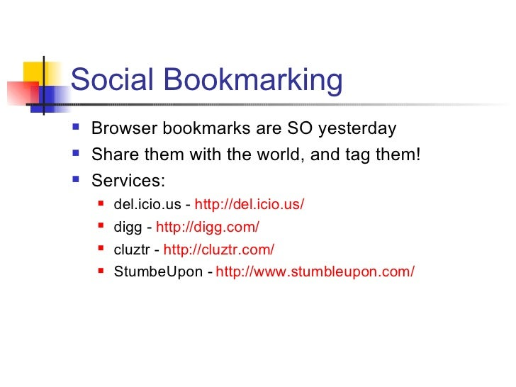 Social Bookmarking <ul><li>Browser bookmarks are SO yesterday </li></ul><ul><li>Share them with the world, and tag them! <...