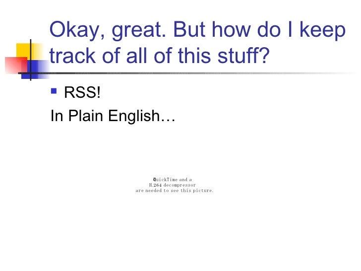 Okay, great. But how do I keep track of all of this stuff? <ul><li>RSS!  </li></ul><ul><li>In Plain English… </li></ul>