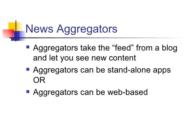 "News Aggregators <ul><li>Aggregators take the ""feed"" from a blog and let you see new content </li></ul><ul><li>Aggregators..."