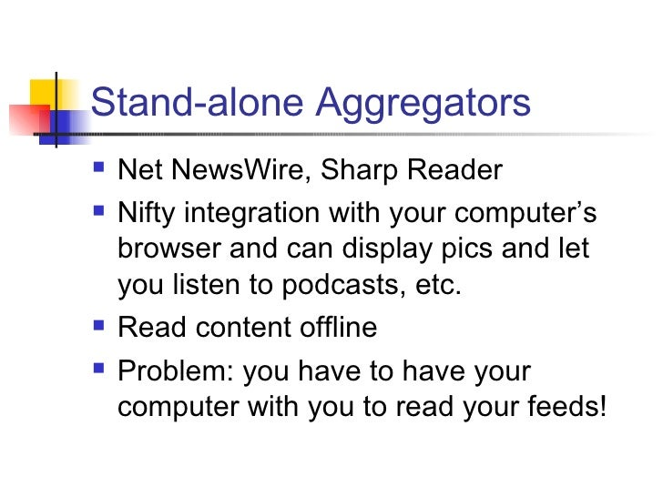 Stand-alone Aggregators <ul><li>Net NewsWire, Sharp Reader </li></ul><ul><li>Nifty integration with your computer's browse...