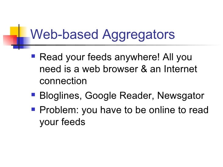 Web-based Aggregators <ul><li>Read your feeds anywhere! All you need is a web browser & an Internet connection </li></ul><...