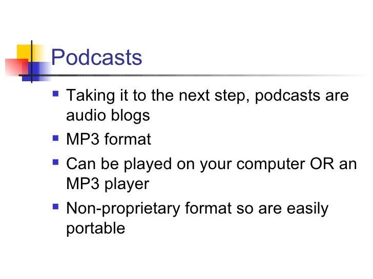 Podcasts <ul><li>Taking it to the next step, podcasts are audio blogs </li></ul><ul><li>MP3 format </li></ul><ul><li>Can b...