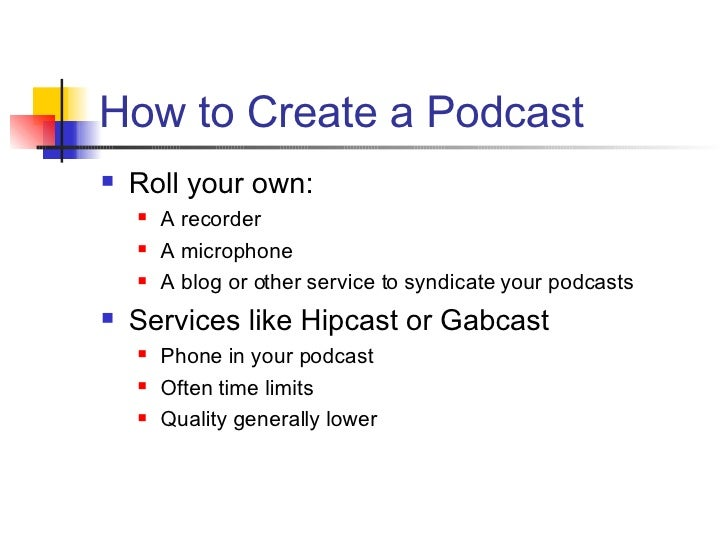 How to Create a Podcast <ul><li>Roll your own: </li></ul><ul><ul><li>A recorder </li></ul></ul><ul><ul><li>A microphone </...