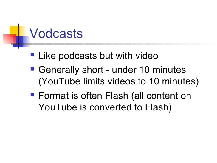 Vodcasts <ul><li>Like podcasts but with video </li></ul><ul><li>Generally short - under 10 minutes (YouTube limits videos ...