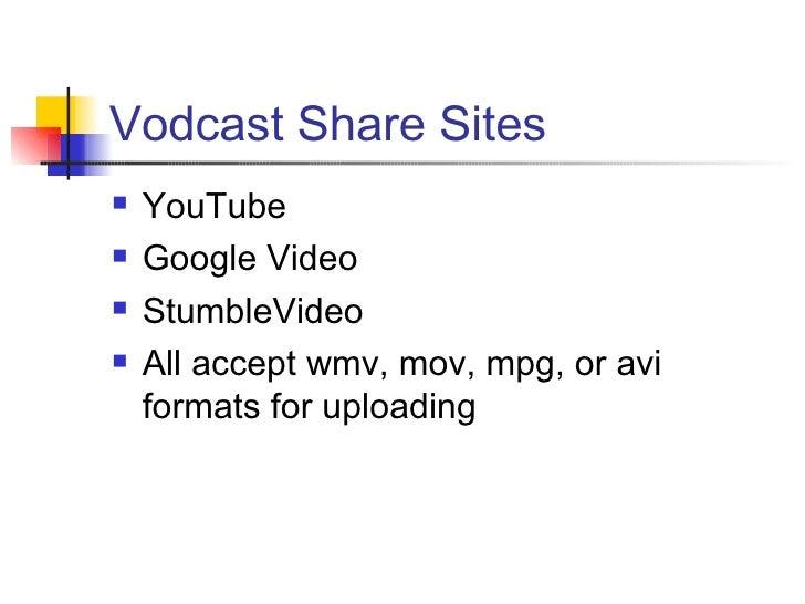 Vodcast Share Sites <ul><li>YouTube </li></ul><ul><li>Google Video </li></ul><ul><li>StumbleVideo </li></ul><ul><li>All ac...