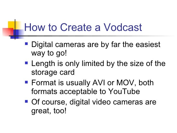 How to Create a Vodcast <ul><li>Digital cameras are by far the easiest way to go! </li></ul><ul><li>Length is only limited...