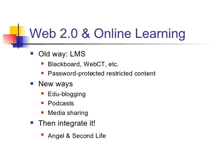 Web 2.0 & Online Learning <ul><li>Old way: LMS </li></ul><ul><ul><li>Blackboard, WebCT, etc. </li></ul></ul><ul><ul><li>Pa...