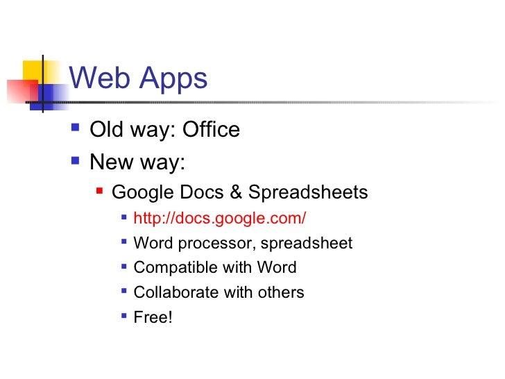Web Apps <ul><li>Old way: Office </li></ul><ul><li>New way: </li></ul><ul><ul><li>Google Docs & Spreadsheets </li></ul></u...