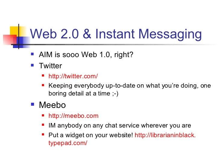 Web 2.0 & Instant Messaging <ul><li>AIM is sooo Web 1.0, right? </li></ul><ul><li>Twitter </li></ul><ul><ul><li>http://twi...