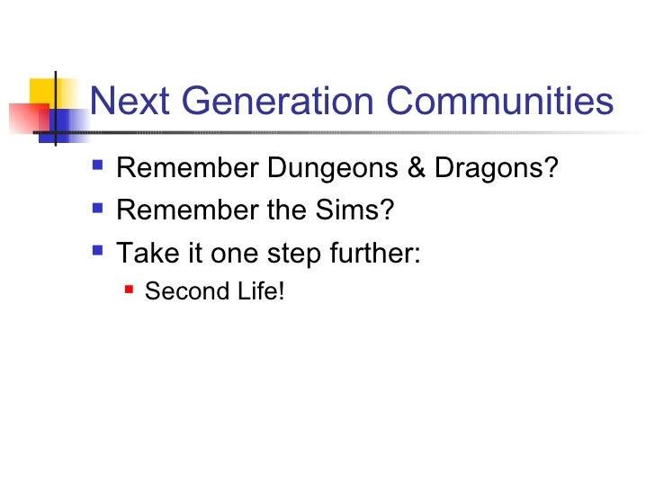 Next Generation Communities <ul><li>Remember Dungeons & Dragons? </li></ul><ul><li>Remember the Sims? </li></ul><ul><li>Ta...