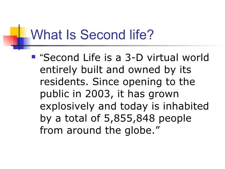 """What Is Second life? <ul><li>"""" Second Life is a 3-D virtual world entirely built and owned by its residents. Since opening..."""