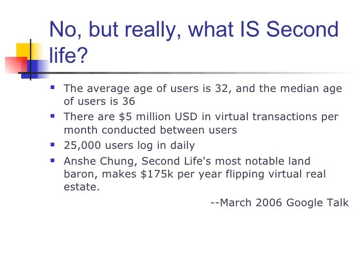 No, but really, what IS Second life? <ul><li>The average age of users is 32, and the median age of users is 36 </li></ul><...