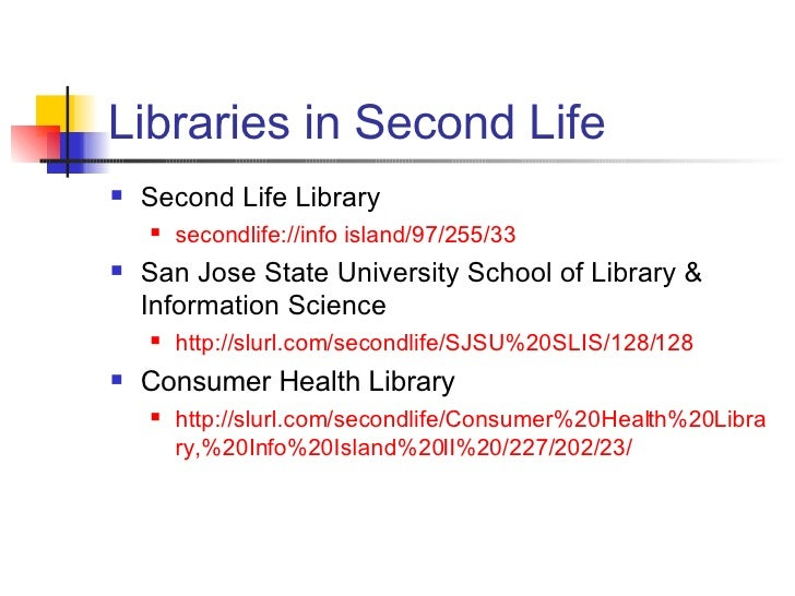 Libraries in Second Life <ul><li>Second Life Library </li></ul><ul><ul><li>secondlife://info island/97/255/33 </li></ul></...