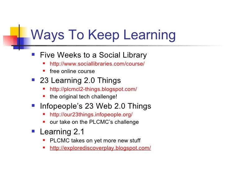 Ways To Keep Learning <ul><li>Five Weeks to a Social Library </li></ul><ul><ul><li>http://www. sociallibraries .com/course...