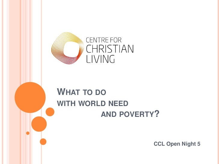 WHAT TO DOWITH WORLD NEED         AND POVERTY?                   CCL Open Night 5
