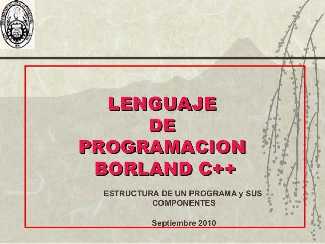LENGUAJELENGUAJE DEDE PROGRAMACIONPROGRAMACION BORLAND C++BORLAND C++ ESTRUCTURA DE UN PROGRAMA y SUS COMPONENTES Septiemb...