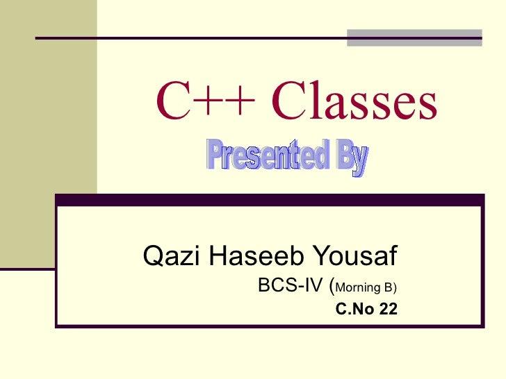 C++ Classes Qazi Haseeb Yousaf BCS-IV ( Morning B) C.No 22 Presented By