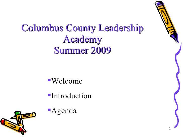 Columbus County Leadership Academy Summer 2009 <ul><li>Welcome </li></ul><ul><li>Introduction </li></ul><ul><li>Agenda </l...
