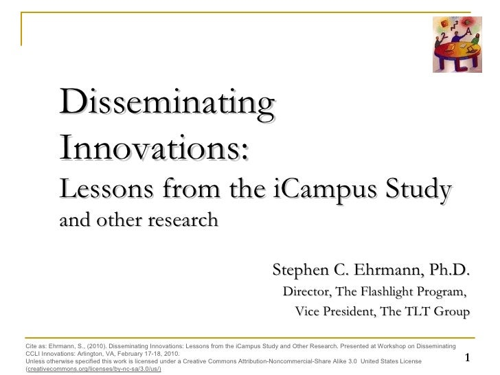 Disseminating Innovations:  Lessons from the iCampus Study  and other research Stephen C. Ehrmann, Ph.D. Director, The Fla...