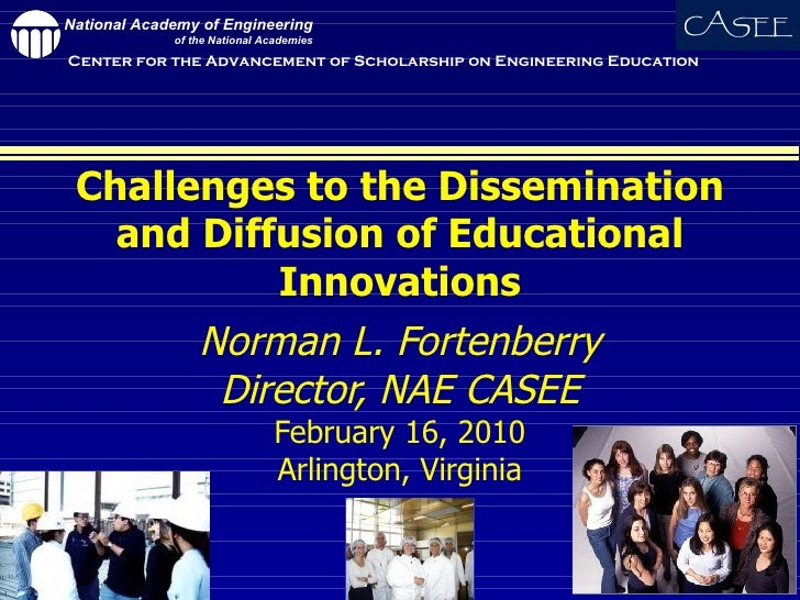 Challenges to the Dissemination and Diffusion of Educational Innovations Norman L. Fortenberry Director, NAE CASEE Februar...