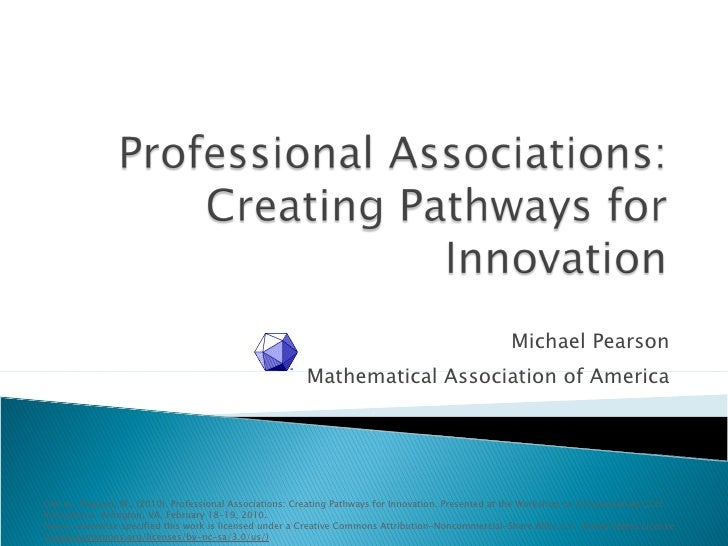 Michael Pearson Mathematical Association of America Cite as: Pearson, M., (2010). Professional Associations: Creating Path...