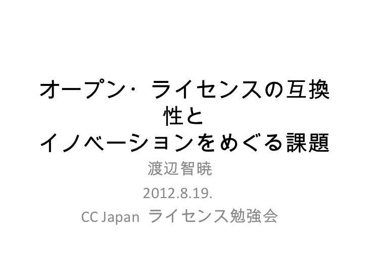 オープン・ライセンスの互換      性とイノベーションをめぐる課題          渡辺智暁         2012.8.19. CC Japan ライセンス勉強会