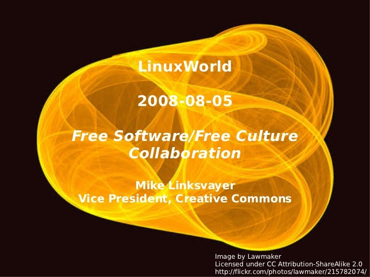 LinuxWorld 2008-08-05 Free Software/Free Culture Collaboration Mike Linksvayer Vice President, Creative Commons Image by L...