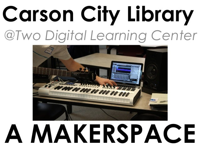 Carson City Library @Two Digital Learning Center  A MAKERSPACE