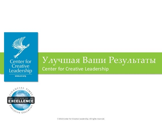 2012 Center for Creative Leadership. All rights reserved.Улучшая Ваши РезультатыCenter for Creative Leadership