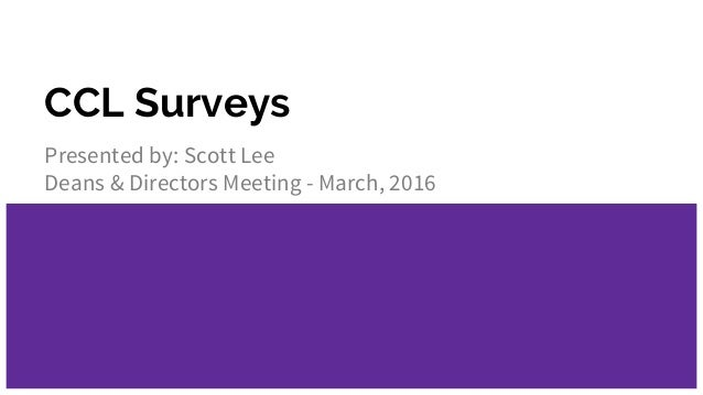 CCL Surveys Presented by: Scott Lee Deans & Directors Meeting - March, 2016