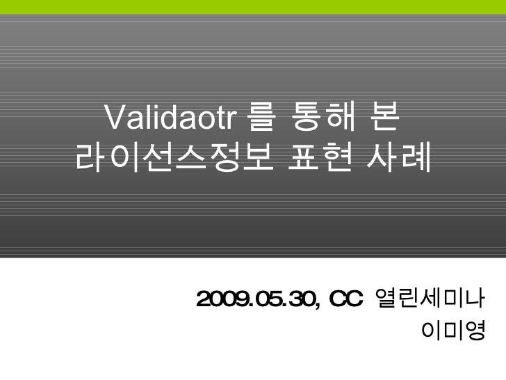 Validaotr 를 통해 본 라이선스정보 표현 사례 2009.05.30, CC  열린세미나 이미영