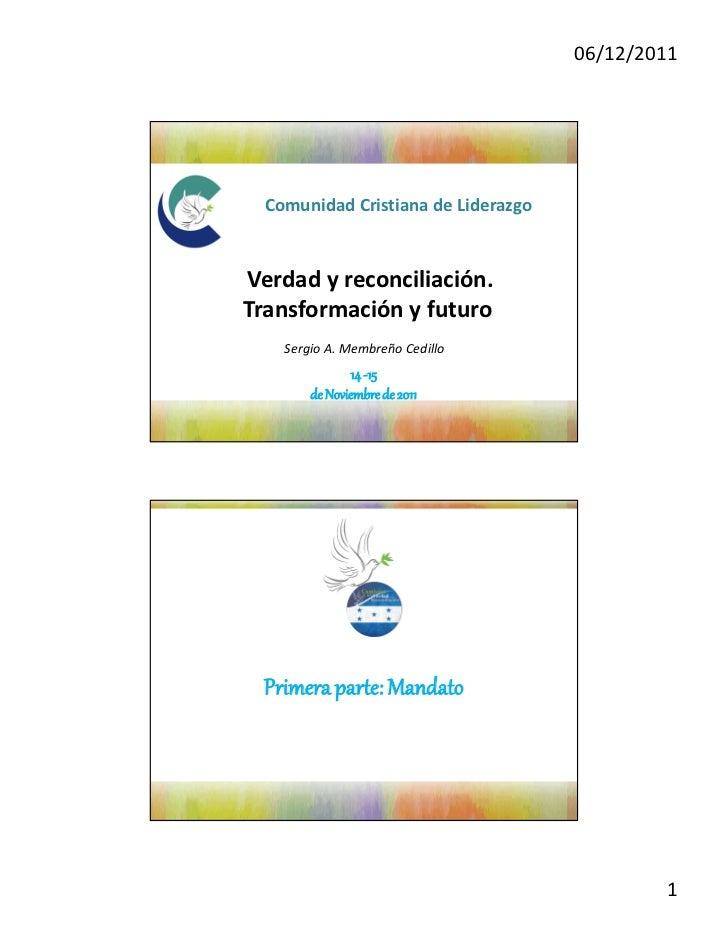06/12/2011  Comunidad Cristiana de LiderazgoVerdad y reconciliación.Transformación y futuro    Sergio A. Membreño Cedillo ...