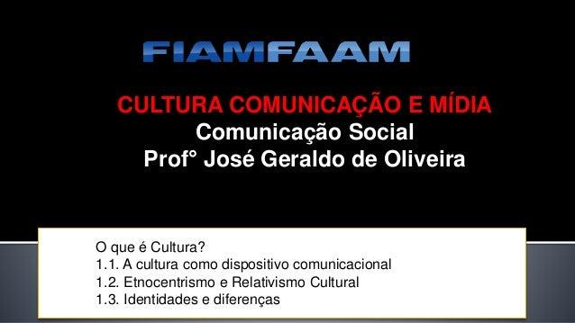 CULTURA COMUNICAÇÃO E MÍDIA Comunicação Social Prof° José Geraldo de Oliveira O que é Cultura? 1.1. A cultura como disposi...