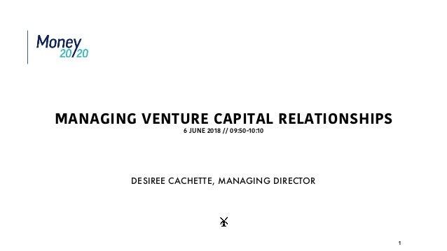 MANAGING VENTURE CAPITAL RELATIONSHIPS 6 JUNE 2018 // 09:50-10:10 1 DESIREE CACHETTE, MANAGING DIRECTOR