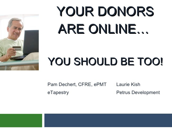 YOUR DONORS ARE ONLINE…  YOU SHOULD BE TOO! Pam Dechert, CFRE, ePMT Laurie Kish eTapestry Petrus Development